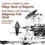 Nonesuch Presents Village & Folk Music Of Bulgaria (A Harvest, A Shepherd, A Bride/In The Shadow Of The Mountain)