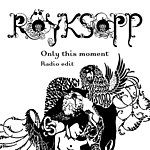 Röyksopp Only This Moment (Single)