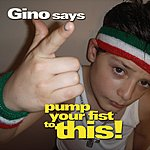 Gino Gino Says Pump Your Fist To This