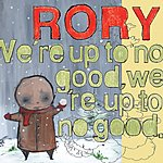 Rory We're Up To No Good, We're Up To No Good