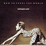 Helicopter Girl How To Steal The World