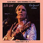 Kate Wolf Give Yourself To Love: Recorded Live In Concert, Vols.1 & 2