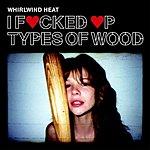 Whirlwind Heat I Fucked Up Types Of Wood (Parental Advisory)