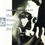 Charlie Musselwhite The Blues Never Die