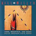 Bill Miller Loon, Mountain, And Moon: Native American Flute Songs