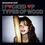 Whirlwind Heat I F**ked Up Types Of Wood (Parental Advisory)