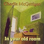 Charlie McGettigan In Your Old Room