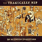 The Tragically Hip In Between Evolution (Parental Advisory)