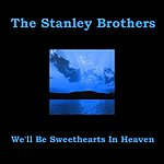 The Stanley Brothers We'll Be Sweethearts In Heaven