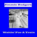 Jimmie Rodgers Waitin' For A Train