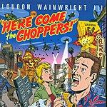 Loudon Wainwright III Here Come The Choppers!