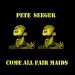 Pete Seeger Come All Fair Maids