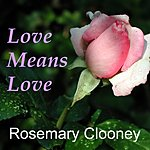 Rosemary Clooney Love Means Love