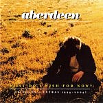 Aberdeen What Do I Wish For Now?: Singles And Extras 1994-2004