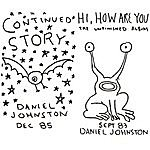 Daniel Johnston Continued Story / Hi, How Are You: The Unfinished Album