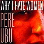 Pere Ubu Why I Hate Women