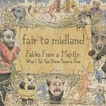 Fair To Midland Fables From A Mayfly: What I Tell You Three Times Is True