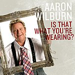 Aaron Wilburn Is That What You're Wearing?