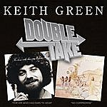 Keith Green Double Take: For Him Who Has Ears To Hear/No Compromise