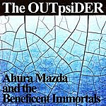 The OUTpsiDER Ahura Mazda And The Beneficial Immortals