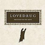 Lovedrug Pretend You're Alive