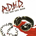 ADHD 'Til Your Ears Bleed