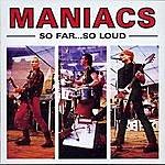 Maniacs So Far…So Loud