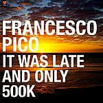 Francesco Pico It Was Late And Only 500K (3-Track Single)