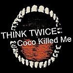 Think Twice Coco Killed Me