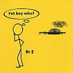Mr. E. Fat Boy Who?