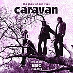 Caravan The Show Of Our Lives - Caravan At The BBC 1968-1975