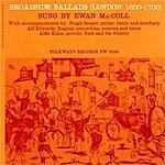 Ewan MacColl Broadside Ballads, Vol.1: London, 1600-1700