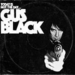 Gus Black Today Is Not The Day…