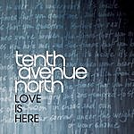 Tenth Avenue North Love Is Here (Single)
