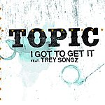 Topic I Got To Get It (Edited Version)(Single)