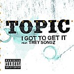Topic I Got To Get It (Parental Advisory)(Single)