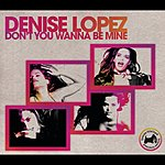 Denise Lopez Don't You Wanna Be Mine (6-Track Remix Maxi-Single)