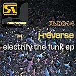 J-Reverse Electrify The Funk EP