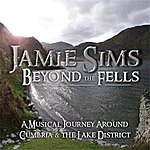 Jamie Sims Beyond The Fells: A Musical Journey Around Cumbria & The Lake District