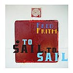 Fred Frith To Sail, To Sail