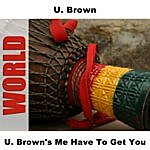 U Brown Me Have To Get You