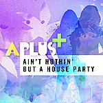 A Plus Ain't Nothin' But A House Party (5-Track Maxi-Single)