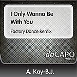 A. Kay-B.J. I Only Wanna Be With You (Factory Dance Remix)