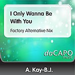A. Kay-B.J. I Only Wanna Be With You (Factory Alternative Nix)