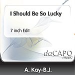 A. Kay-B.J. I Should Be So Lucky (7 inch Edit)