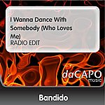 Bandido I Wanna Dance With Somebody (Who Loves Me) (RADIO EDIT)