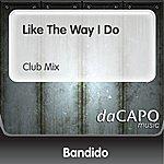 Bandido Like The Way I Do (Club Mix)