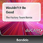 Bandido Wouldn't It Be Good (The Factory Team Remix)