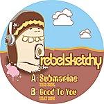 Rebel Sketchy Sketchy Submarine / Good To You