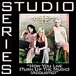 Point Of Grace How You Live (Turn Up The Music)(Studio Series Performance Track)(Acoustic)